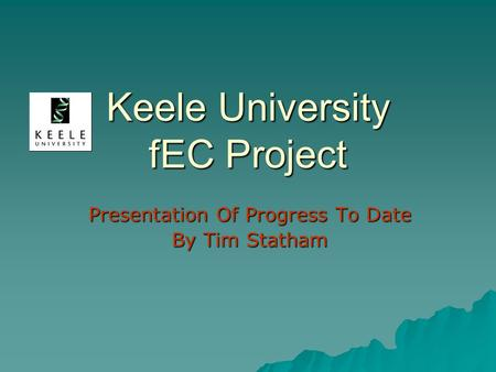 Keele University fEC Project Presentation Of Progress To Date By Tim Statham.