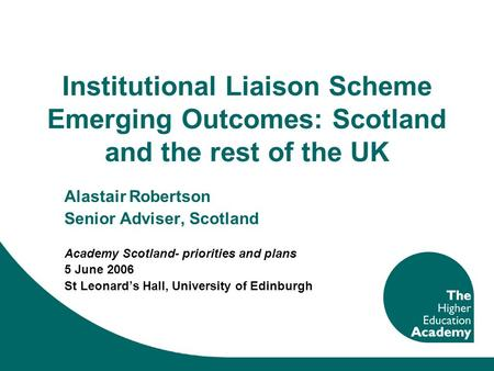 Institutional Liaison Scheme Emerging Outcomes: Scotland and the rest of the UK Alastair Robertson Senior Adviser, Scotland Academy Scotland- priorities.