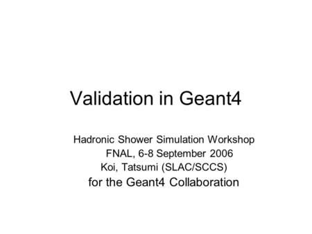 Validation in Geant4 Hadronic Shower Simulation Workshop FNAL, 6-8 September 2006 Koi, Tatsumi (SLAC/SCCS) for the Geant4 Collaboration.