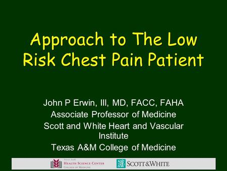 Approach to The Low Risk Chest Pain Patient John P Erwin, III, MD, FACC, FAHA Associate Professor of Medicine Scott and White Heart and Vascular Institute.