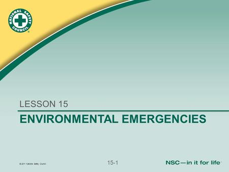 © 2011 National Safety Council 15-1 ENVIRONMENTAL EMERGENCIES LESSON 15.