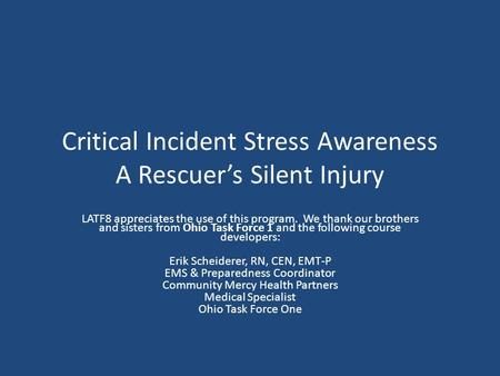 Critical Incident Stress Awareness A Rescuers Silent Injury LATF8 appreciates the use of this program. We thank our brothers and sisters from Ohio Task.