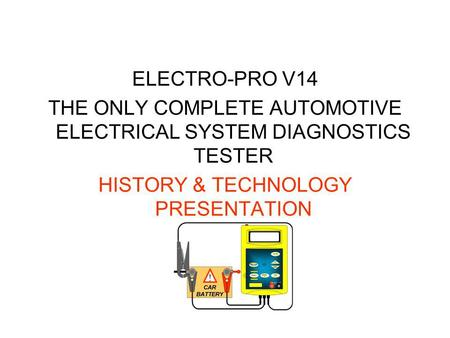 ELECTRO-PRO V14 THE ONLY COMPLETE AUTOMOTIVE ELECTRICAL SYSTEM DIAGNOSTICS TESTER HISTORY & TECHNOLOGY PRESENTATION.