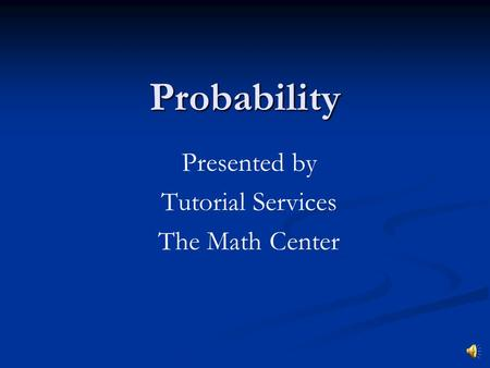 Probability Presented by Tutorial Services The Math Center.