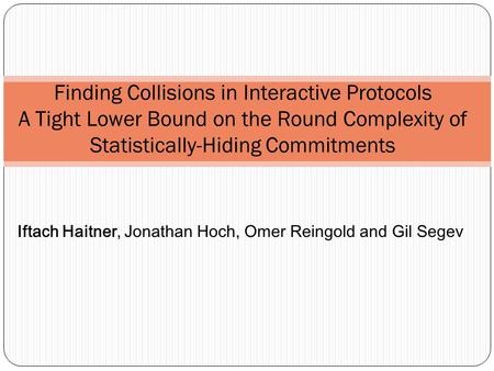 Finding Collisions in Interactive Protocols A Tight Lower Bound on the Round Complexity of Statistically-Hiding Commitments Iftach Haitner, Jonathan Hoch,