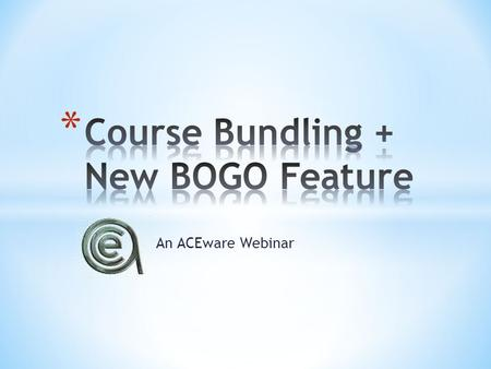 An ACEware Webinar. Offer package that saves student money Guarantee students return for multiple courses Easier registration Increased sales.