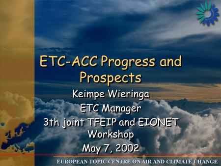 EUROPEAN TOPIC CENTRE ON AIR AND CLIMATE CHANGE ETC-ACC Progress and Prospects Keimpe Wieringa ETC Manager 3th joint TFEIP and EIONET Workshop May 7, 2002.