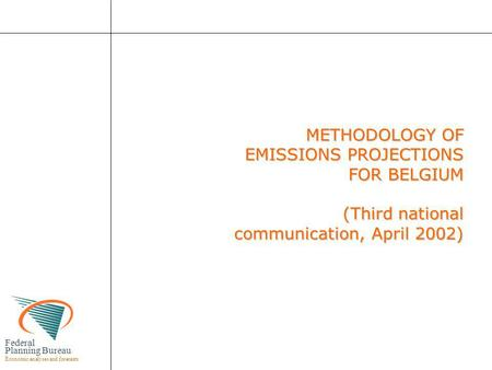 Federal Planning Bureau Economic analyses and forecasts METHODOLOGY OF EMISSIONS PROJECTIONS FOR BELGIUM (Third national communication, April 2002) METHODOLOGY.