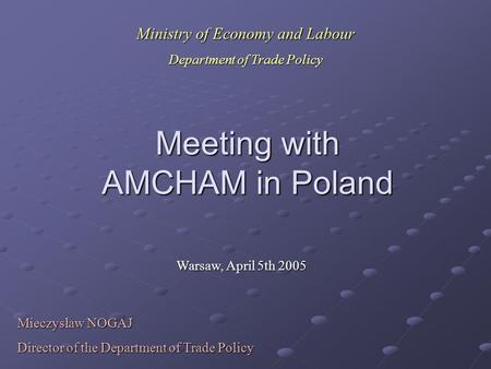 Meeting with AMCHAM in Poland Warsaw, April 5th 2005 Mieczysław NOGAJ Director of the Department of Trade Policy Ministry of Economy and Labour Department.