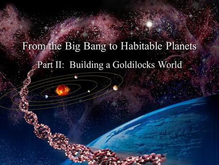 Part II: Building a Goldilocks World From the Big Bang to Habitable Planets.
