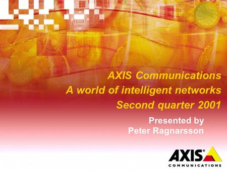AXIS Communications A world of intelligent networks Second quarter 2001 Presented by Peter Ragnarsson.