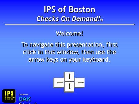 IPS of Boston Checks On Demand! ® Welcome! To navigate this presentation, first click in this window, then use the arrow keys on your keyboard. Welcome!