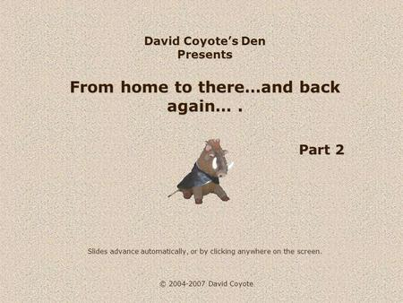 © 2004-2007 David Coyote David Coyotes Den Presents From home to there…and back again…. Part 2 Slides advance automatically, or by clicking anywhere on.