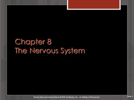 Slide 1 Mosby items and derived items © 2012 by Mosby, Inc., an affiliate of Elsevier Inc. Chapter 8 The Nervous System.