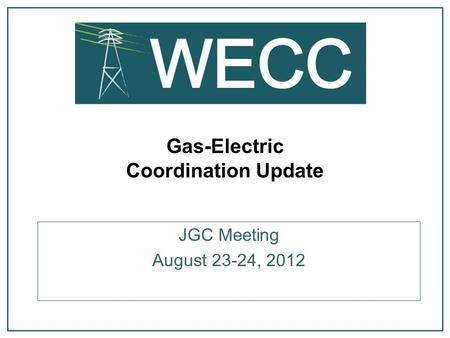 Gas-Electric Coordination Update JGC Meeting August 23-24, 2012.