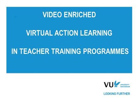 VIDEO ENRICHED VIRTUAL ACTION LEARNING IN TEACHER TRAINING PROGRAMMES.