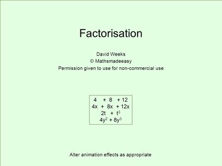 Factorisation David Weeks © Mathsmadeeasy Permission given to use for non-commercial use 4 + 8 + 12 4x + 8x + 12x 2t + t 3 4y 2 + 8y 3 Alter animation.