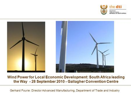 Wind Power for Local Economic Development: South Africa leading the Way - 28 September 2010 - Gallagher Convention Centre Gerhard Fourie: Director Advanced.