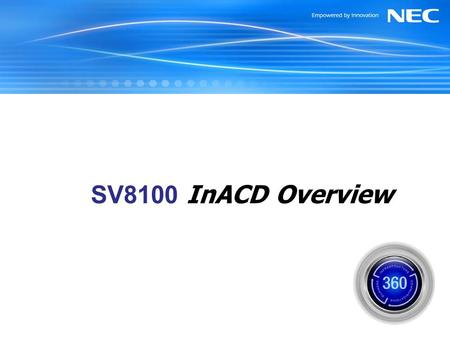 SV8100 InACD Overview July 2006. NEC Unified Solutions, Inc. InACD Snapshot Native Automatic Call Distribution Activated via License from SV8100 CPU Program.