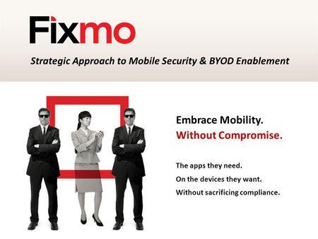 Embrace Mobility. Without Compromise. The apps they need. On the devices they want. Without sacrificing compliance. Strategic Approach to Mobile Security.