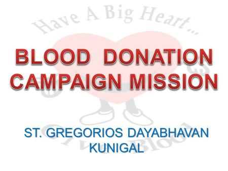 ST. GREGORIOS DAYABHAVAN KUNIGAL. Who is eligible to donate blood ? Donors must be 18 years of age, weigh at least 45 kg and be in good health.