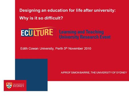 Designing an education for life after university: Why is it so difficult? Edith Cowan University, Perth 5 th November 2010 A/PROF SIMON BARRIE, THE UNIVERSITY.
