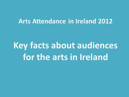 Arts Attendance in Ireland 2012 Key facts about audiences for the arts in Ireland.