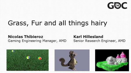 Grass, Fur and all things hairy Nicolas ThibierozKarl Hillesland Gaming Engineering Manager, AMDSenior Research Engineer, AMD.