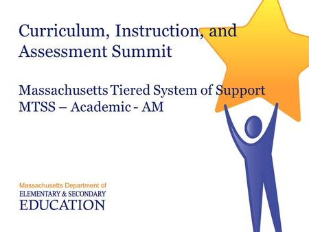 Curriculum, Instruction, and Assessment Summit Massachusetts Tiered System of Support MTSS – Academic - AM Massachusetts Department of Elementary and.
