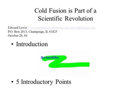 Cold Fusion is Part of a Scientific Revolution Introduction 5 Introductory Points Edward Lewis  P.O. Box.
