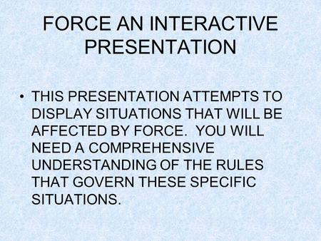 FORCE AN INTERACTIVE PRESENTATION THIS PRESENTATION ATTEMPTS TO DISPLAY SITUATIONS THAT WILL BE AFFECTED BY FORCE. YOU WILL NEED A COMPREHENSIVE UNDERSTANDING.