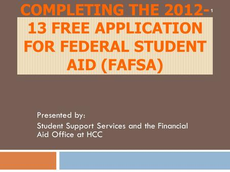 COMPLETING THE 2012- 13 FREE APPLICATION FOR FEDERAL STUDENT AID (FAFSA) Presented by: Student Support Services and the Financial Aid Office at HCC 1.