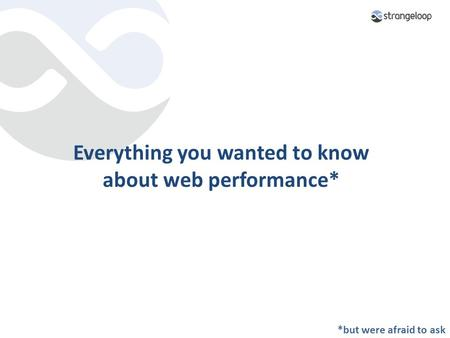 Everything you wanted to know about web performance* *but were afraid to ask.