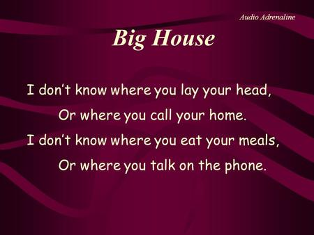 Big House I dont know where you lay your head, Or where you call your home. I dont know where you eat your meals, Or where you talk on the phone. Audio.