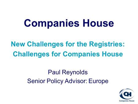 Companies House New Challenges for the Registries: Challenges for Companies House Paul Reynolds Senior Policy Advisor: Europe.
