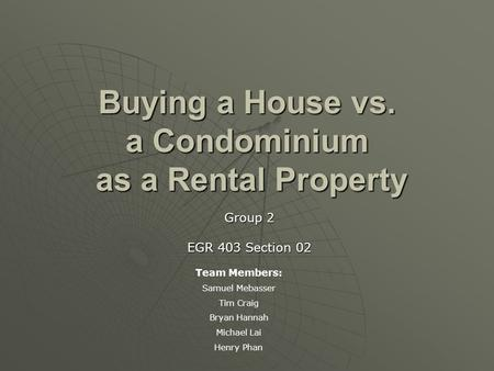 Buying a House vs. a Condominium as a Rental Property Group 2 EGR 403 Section 02 Team Members: Samuel Mebasser Tim Craig Bryan Hannah Michael Lai Henry.