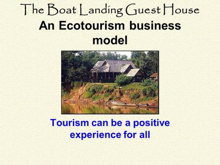 The Boat Landing Guest House An Ecotourism business model Tourism can be a positive experience for all.