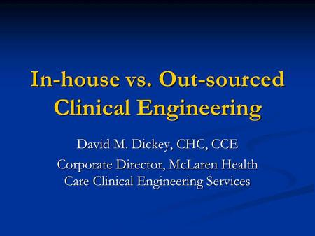 In-house vs. Out-sourced Clinical Engineering David M. Dickey, CHC, CCE Corporate Director, McLaren Health Care Clinical Engineering Services.