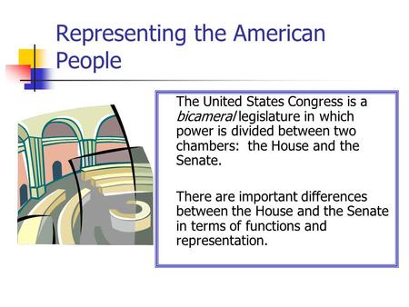 Representing the American People The United States Congress is a bicameral legislature in which power is divided between two chambers: the House and the.