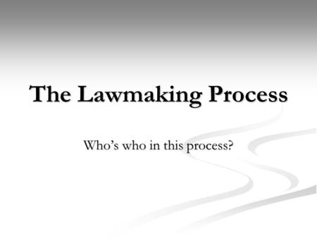 The Lawmaking Process Whos who in this process?. Introduction The process of a bill becoming a law is a long and complicated process. Out of the thousands.