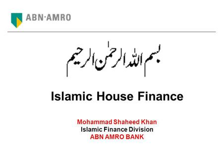 Islamic House Finance Mohammad Shaheed Khan Islamic Finance Division ABN AMRO BANK.