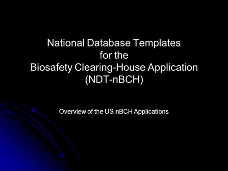 National Database Templates for the Biosafety Clearing-House Application (NDT-nBCH) Overview of the US nBCH Applications.