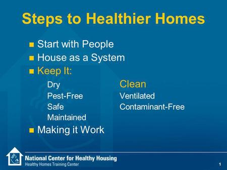 1 Steps to Healthier Homes n Start with People n House as a System n Keep It: Dry Clean Pest-Free Ventilated SafeContaminant-Free Maintained n Making it.