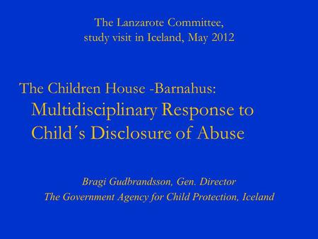 The Lanzarote Committee, study visit in Iceland, May 2012 The Children House -Barnahus: Multidisciplinary Response to Child´s Disclosure of Abuse Bragi.