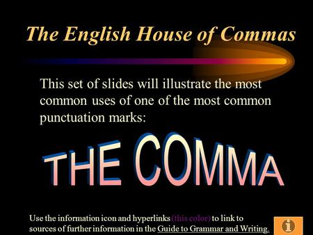The English House of Commas This set of slides will illustrate the most common uses of one of the most common punctuation marks: Use the information icon.