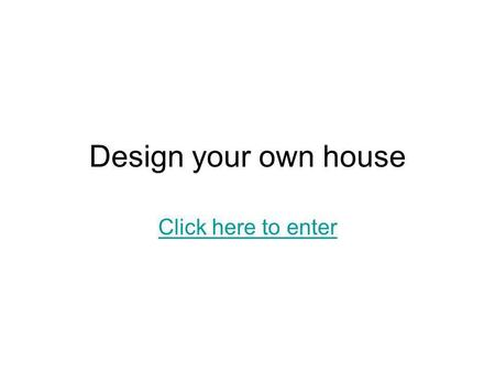 Design your own house Click here to enter. Introduction Discuss what kind of environment your house is designed for (Eg. hot/humid/city) Describe it main.