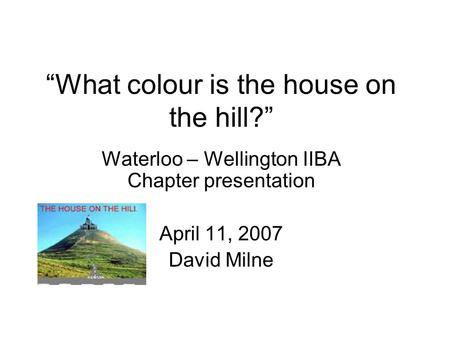 What colour is the house on the hill? Waterloo – Wellington IIBA Chapter presentation April 11, 2007 David Milne.