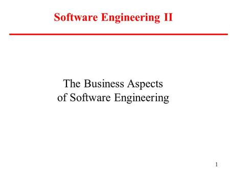 1 Software Engineering II The Business Aspects of Software Engineering.