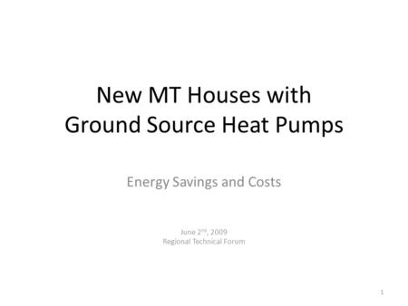 New MT Houses with Ground Source Heat Pumps Energy Savings and Costs June 2 nd, 2009 Regional Technical Forum 1.