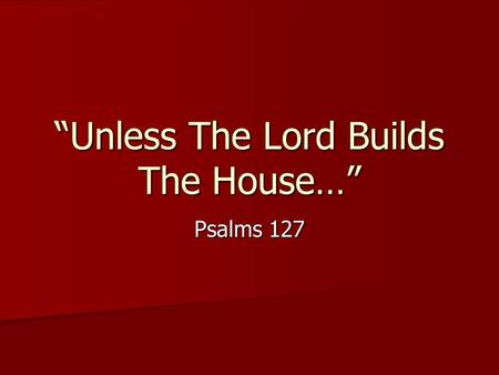 Unless The Lord Builds The House… Psalms 127. …They Labor in Vain Who Build the House. Genesis 11:1-9 Genesis 11:1-9 Ecclesiastes 2:3-11 (II Chronicles.